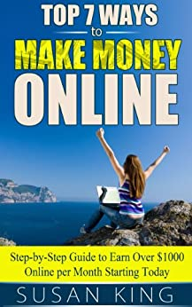Top 7 Ways to Make Money Online: Step-by-Step Guide to Earn Over $1000 Online per Month Starting Today by [King, Susan]