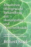 Abnehmen, Übergewicht Behandlung mit Homöopathie und Naturheilkunde: Ein homöopathischer und naturheilkundlicher Ratgeber