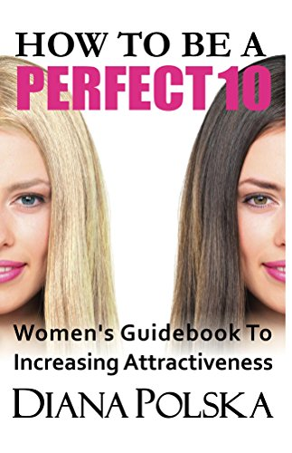 How To Be a Perfect 10: Women's Guidebook to Increasing Attractiveness (Beauty Tips)