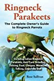 Ringneck Parakeets: The Complete Owner's Guide to Ringneck Parrots Including Indian Ringneck Parakeets, their Care, Breeding, Training, Food, Lifespan, Mutations, Talking, Cages and Diet