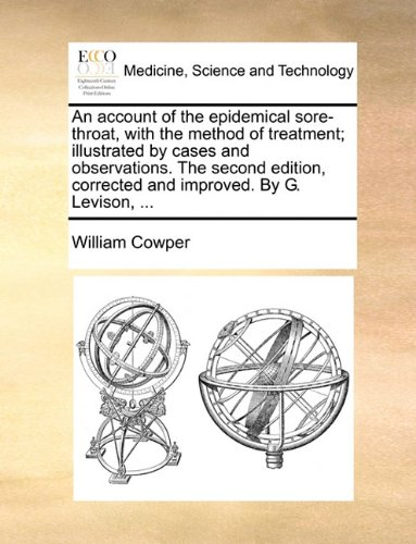 An account of the epidemical sore-throat, with the method of treatment; illustrated by cases and observations. The second edition, corrected and improved. By G. Levison, ...