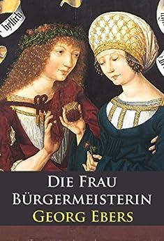 Die Frau Bürgermeisterin - historischer Roman von [Ebers, Georg]