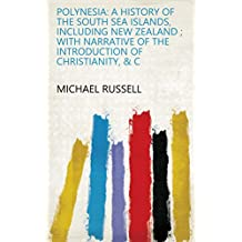 Polynesia: A History of the South Sea Islands, Including New Zealand ; with Narrative of the Introduction of Christianity, C