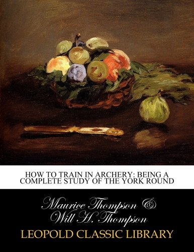 How to Train in Archery: Being a Complete Study of the York Round por Maurice Thompson