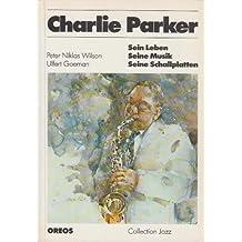 Charlie Parker. Sein Leben, seine Musik, seine Schallplatten