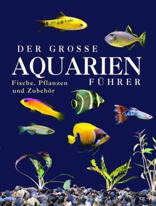 Der große Aquarienführer: Fisch, Pflanzen und Zubehör