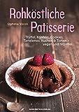 Rohköstliche Patisserie: Trüffel, Konfekt, Cookies, Tartelettes, Kuchen & Torten- vegan und hitzefrei