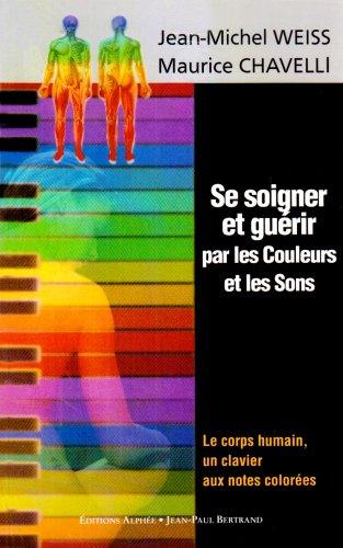 Se soigner et guérir par les Couleurs et les Sons : Le corps humain, un clavier aux notes colorées par Maurice Chavelli, Jean-Michel Weiss