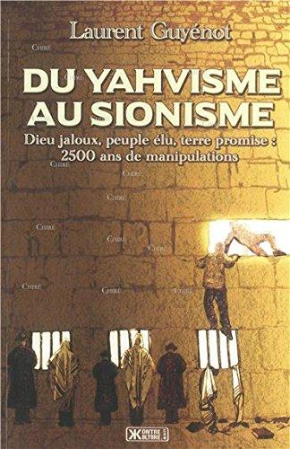Du Yahvisme au sionisme. Dieu jaloux, peuple élu, terre promise: 2500 ans de manipulations par Laurent Guyénot