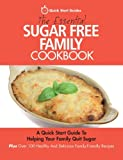 The Essential Sugar Free Family Cookbook: A Quick Start Guide To Helping Your Family Quit Sugar. Plus Over 100 Healthy And Delicious Family-Friendly Recipes