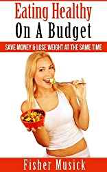 Eating Healthy On A Budget: Save Money & Lose Weight At The Same Time