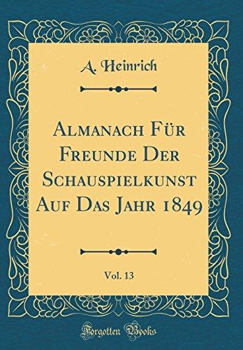 Almanach Für Freunde Der Schauspielkunst Auf Das Jahr 1849, Vol. 13 (Classic Reprint)