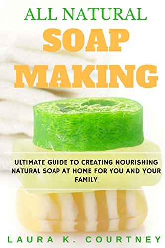 All Natural Soap Making: Ultimate Guide To Creating Nourishing Natural Soap  At Home For You And Your Family - 25 Easy DIY Homemade Soap Recipes,