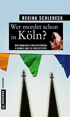 Wer mordet schon in Köln?: 11 Krimis und 125 Freizeittipps (Kriminelle Freizeitführer im GMEINER-Verlag)