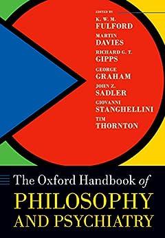 The Oxford Handbook of Philosophy and Psychiatry (Oxford Handbooks) by [Fulford, KWM, Davies, Martin, Gipps, Richard, Graham, George, Sadler, John, Stanghellini, Giovanni, Thornton, Tim]