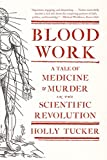 Blood Work – A Tale of Medicine and Murder in the Scientific Revolution
