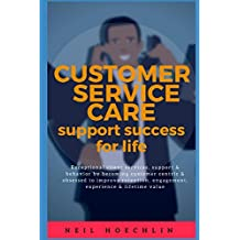 Customer Service Care Support Success for Life: Exceptional client services, support & behavior by becoming customer centric & obsessed to improve retention, engagement, experience & lifetime value