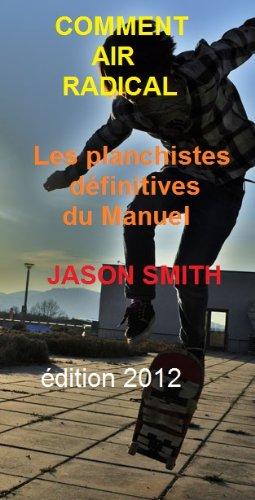 COMMENT AIR RADICAL - Les planchistes définitives du Manuel. di Jason Smith