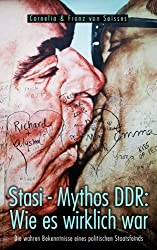 Stasi - Mythos DDR: Wie es wirklich war - Die wahren Bekenntnisse eines politischen Staatsfeinds