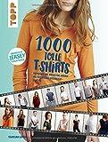 1000 tolle T-Shirts nähen: Kombinieren, Variieren, Nähen mit dem neuen Baukasten-Prinzip (Damen Größe 32-52, Herren Größe 46-60)