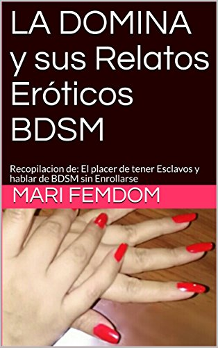 LA DOMINA y sus Relatos Eróticos BDSM: Recopilacion de: El placer de tener Esclavos y hablar de BDSM sin Enrollarse (3) por Mari Femdom