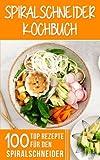 Spiralschneider Kochbuch: 100 Top Rezepte für den Spiralschneider für Frühstück, Mittagessen, Abendessen und Desserts
