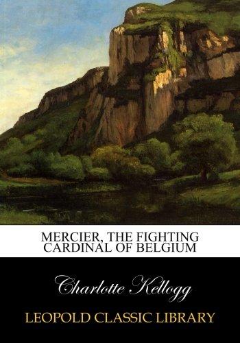 Mercier, the fighting cardinal of Belgium por Charlotte Kellogg