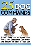 25 Dog Commands: Step by Step Instructions for a Variety of Obedience Commands and Tricks to Teach Your Dog