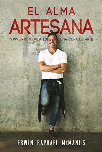 El Alma Artesana: Convierte Tu Vida en una Obra de Arte por Erwin McManus