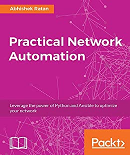 Practical Network Automation: Leverage the power of Python and Ansible to optimize your network by [Ratan, Abhishek]