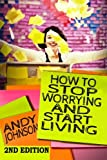 How to Stop Worrying and Start Living NOW!: The Most Effective, Permanent Solution to Finally Start Living