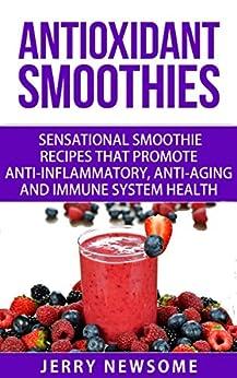 Antioxidant Smoothies: Sensational Smoothie Recipes That Promote Anti ...