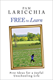 Free to Learn: Five Ideas for a Joyful Unschooling Life (Living Joyfully with Unschooling Book 1) (English Edition)