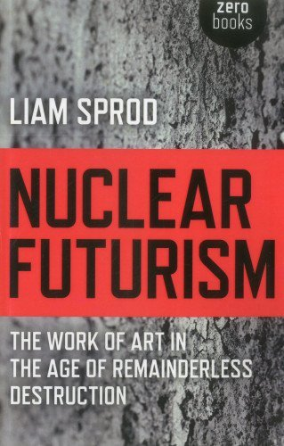 Nuclear Futurism: The work of art in the age of remainderless destruction by Liam Sprod (28-Sep-2012) Paperback