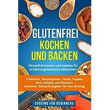 Glutenfrei kochen und backen: Glutenfrei kochen und backen für ernährungsbewusste Menschen. Frühstück, Hauptspeisen, Salate, Suppen, Brot, Gebäck und Desserts. Inklusive Einkaufsratgeber