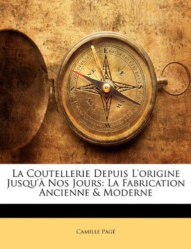 La Coutellerie Depuis L'Origine Jusqu'a Nos Jours: La Fabrication Ancienne & Moderne par Camille Pag