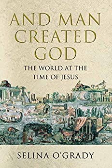 And Man Created God: Kings, Cults and Conquests at the Time of Jesus by [O'Grady, Selina]