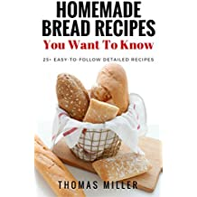 Homemade Bread Recipes You Want To Know: 25+ Easy To Follow Detailed Bread Recipes With Photos (English Edition)