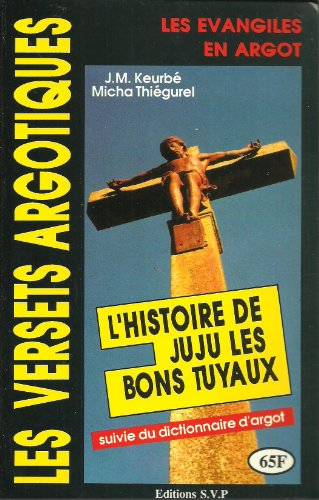 Les versets argotiques : Les Evangiles en argot : L'histoire de Juju les bons tuyaux suivie du dictionnaire d'argot