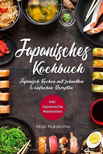 Japanisches Kochbuch: Japanisch Kochen mit schnellen & einfachen Rezepten | Entdecke die Einzigartigkeit japanischer Küche: Von traditioneller ... Weisheiten aus dem Land der aufgehenden Sonne