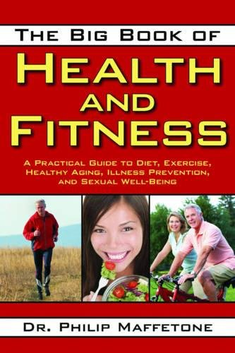 The Big Book Of Health And Fitness: A Practical Guide to Diet, Exercise, Healthy Aging, Illness Prevention, and Sexual Well-Being por Dr. Philip Maff