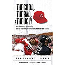 The Good, the Bad, & the Ugly: Cincinnati Reds: Heart-Pounding, Jaw-Dropping, and Gut-Wrenching Moments from Cincinnati Reds History