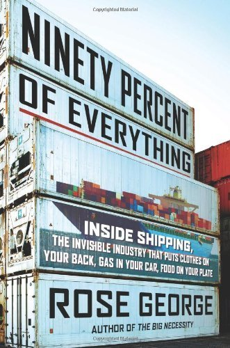 Ninety Percent of Everything: Inside Shipping, the Invisible Industry That Puts Clothes on Your Back, Gas in Your Car, and Food on Your Plate 1st American Editi edition by George, Rose (2013) Hardcover
