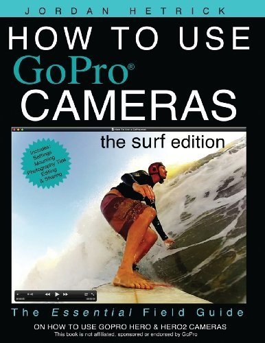 How to Use GoPro Cameras: The Surf Edition (Volume 1) by Jordan Hetrick (2012-07-25)