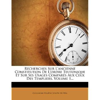 Recherches Sur l'Ancienne Constitution de l'Ordre Teutonique Et Sur Ses Usages Comparés Aux Ceux Des Templiers, Volume 1...