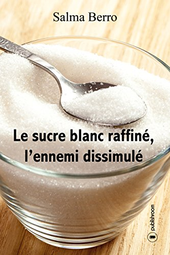 Télécharger Le sucre blanc raffiné, l'ennemi dissimulé: L'histoire du sucre et de ses propriétés PDF Livre En Ligne
