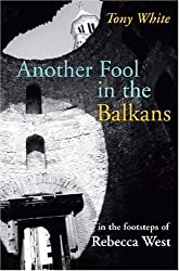 Another Fool in the Balkans: In the Footsteps of Rebecca West (In the Footsteps S.)