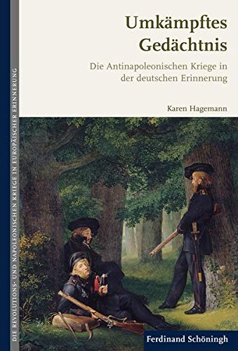 Umkämpftes Gedächtnis: Die Antinapoleonischen Kriege in der deutschen Erinnerung (Die Revolutions- und Napoleonischen Kriege in der Europäischen Erinnerung)