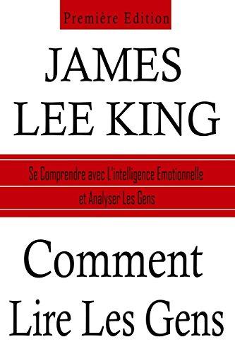 Comment lire les Gens: Se Comprendre avec l'Intelligence Emotionnelle et Analyser les Gens par James Lee King