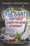 Chia Samen: Kraftvolle Samen für mehr Gesundheit: Chia Samen Rezepte, Wirkungen, Nebenwirkungen und Studien für ein gesundes Wohlbefinden. Schlanken Körper, gesunde Haut, Haare & Nägel und mehr